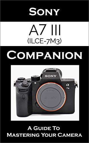 Sony a7 III / ILCE-7M3 Companion: A Guide To Mastering Your Camera (English Edition)