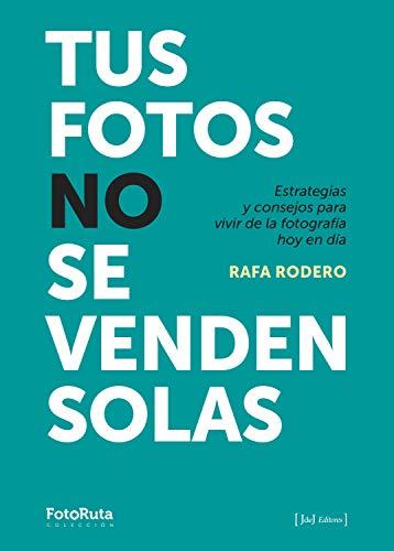 Tus fotos no se venden solas: Estrategias y consejos para vivir de la fotografía hoy en día (FotoRuta)