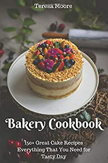 Bakery Cookbook:  150+ Great Cake Recipes Everything That You Need for Tasty Day (Healthy Food)