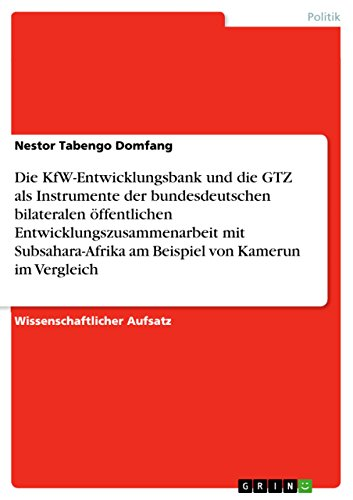 Die KfW-Entwicklungsbank und die GTZ als Instrumente der bundesdeutschen bilateralen öffentlichen Entwicklungszusammenarbeit mit Subsahara-Afrika am Beispiel von Kamerun im Vergleich (German Edition)
