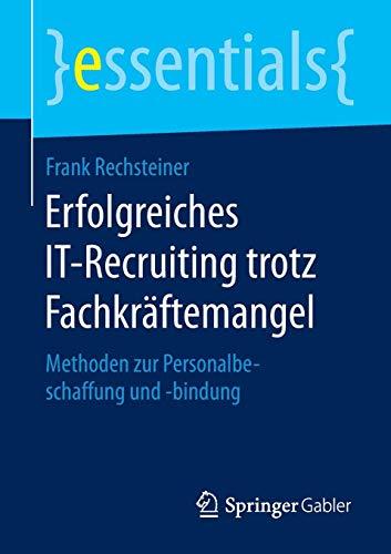 Erfolgreiches IT-Recruiting trotz Fachkräftemangel: Methoden zur Personalbeschaffung und -bindung (essentials)