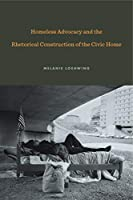 Homeless Advocacy and the Rhetorical Construction of the Civic Home (Rhetoric and Democratic Deliberation)