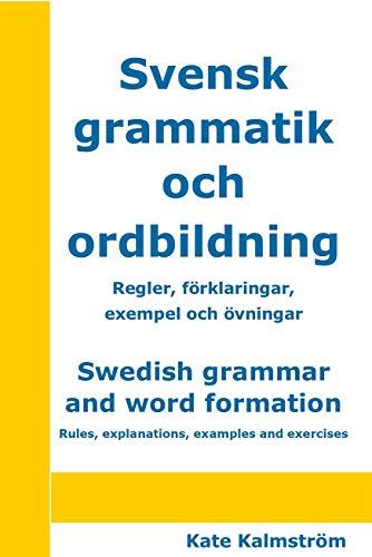 Swedish grammar and word formation – Svensk grammatik och ordbildning: Rules, explanations, examples and exercises – Regler, förklaringar, exempel och övningar (Swedish Edition)