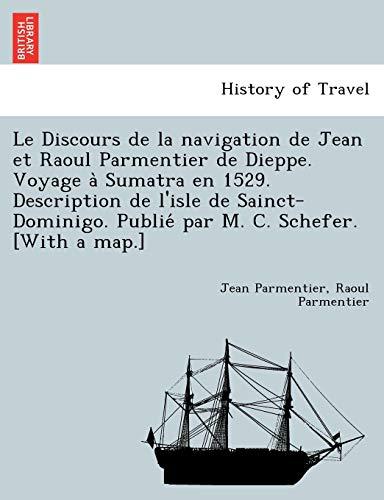 Le Discours de La Navigation de Jean Et Raoul Parmentier de Dieppe. Voyage a Sumatra En 1529. Description de L'Isle de Sainct-Dominigo. Publie Par M. C. Schefer. [With a Map.]