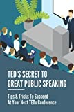 TED's Secret To Great Public Speaking: Tips & Tricks To Succeed At Your Next TEDx Conference: Tedx Conference Speaking Tips