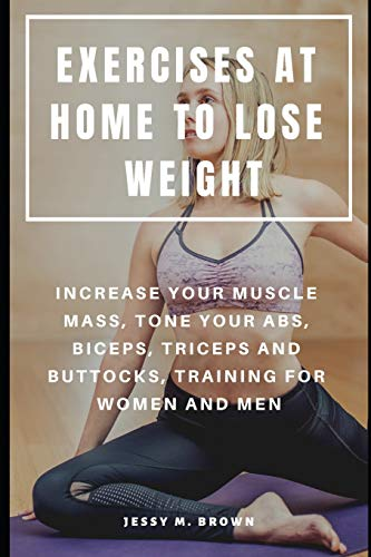 EXERCISES AT HOME TO LOSE WEIGHT : INCREASE YOUR MUSCLE MASS, TONE YOUR ABS, BICEPS, TRICEPS AND BUTTOCKS, TRAINING FOR WOMEN AND MEN