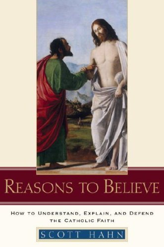 Reasons to Believe: How to Understand, Explain, and Defend the Catholic Faith (English Edition)