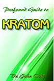 Profound Guide To Kratom : The Ultimate Guide To Understanding everything about Kratom