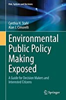 Environmental Public Policy Making Exposed: A Guide for Decision Makers and Interested Citizens (Risk, Systems and Decisions)