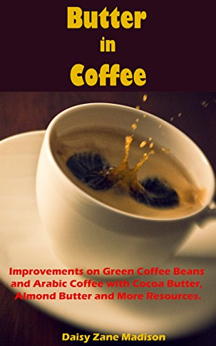 Butter in Coffee:: Improvements on Green Coffee Beans and Arabic Coffee with Cocoa Butter, Almond Butter and More Resources (English Edition)