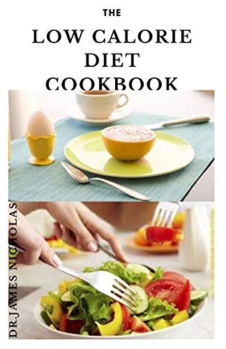 THE LOW CALORIE DIET COOKBOOK: Dietary Plan For Weight Loss and Healing Illness : Includes Meal Plan, Food List, Delicious Recipes and Getting Started