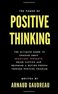 The Power Of Positive Thinking: The Ultimate Guide To Chasing Away Negative Thoughts, Being Happier And Becoming A Better ...