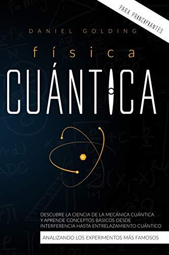 Física Cuántica Para Principiantes: Descubre la Ciencia de la Mecánica Cuántica y Aprende Conceptos Basicos desde Interferencia hasta Entrelazamiento Cuántico Analizando los Experimentos Más Famosos