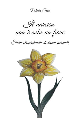 Il narciso non è solo un fiore: Storie straordinarie di donne normali