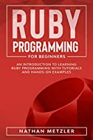 Ruby Programming for Beginners: An Introduction to Learning Ruby Programming with Tutorials and Hands-On Examples Front Cover