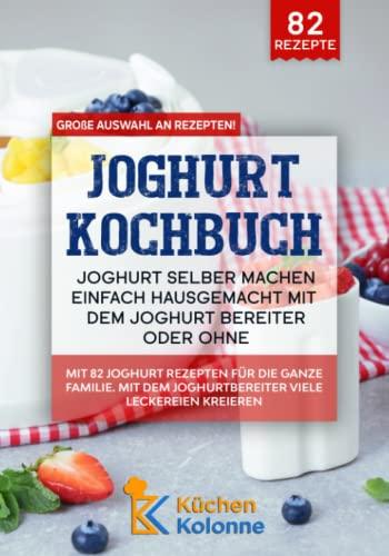 Joghurtbereiter Rezepte – Joghurt selber machen ganz einfach hausgemacht: Mit 82 Joghurt Gerichten für die ganze Familie. Mit dem Joghurtbereiter Kochbuch ganz einfach Leckereien kreieren