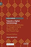 Towards a Digital Epistemology: Aesthetics and Modes of Thought in Early Modernity and the Present Age