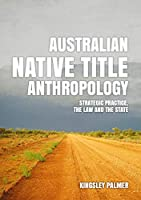 Australian Native Title Anthropology: Strategic Practice, the Law and the State