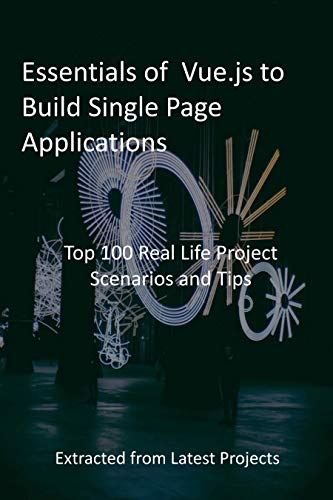 Essentials of Vue.js to Build Single Page Applications : Top 100 Real Life Project Scenarios and Tips: Extracted from Latest Projects