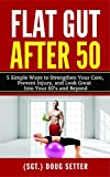 Flat Gut After 50: 5 Simple Ways to Strengthen Your Core, Prevent Injury, and Look Great into Your...