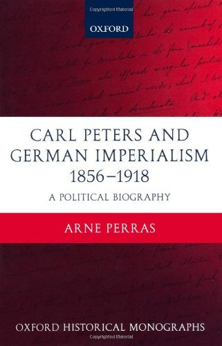 Carl Peters and German Imperialism 1856-1918: A Political Biography (Oxford Historical Monographs) (English Edition)