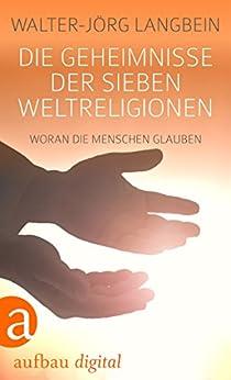 Die Geheimnisse der sieben Weltreligionen: Woran die Menschen glauben von [Walter-Jörg Langbein]