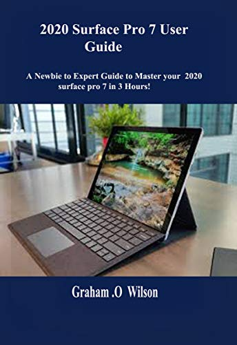 2020 Surface Pro 7 User Guide: A Newbie to Expert Guide to Master your 2020 surface pro 7 in 3 Hours! (English Edition)