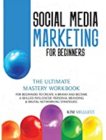 Social Media Marketing for Beginners: The Ultimate Mastery Workbook for Beginners to Create a Brand and Become a Skilled Influencer: Personal Branding & Digital Networking Strategies.