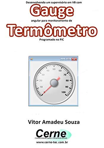 Desenvolvendo um supervisório em VB com Gauge angular para monitoramento de Termômetro Programado no PIC (Portuguese Edition)