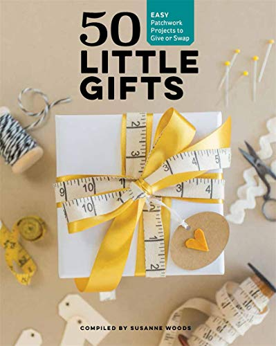 50 Little Gifts: Easy Patchwork Projects to Give or Swap: Easy Patchwork Projects to Give or Keep