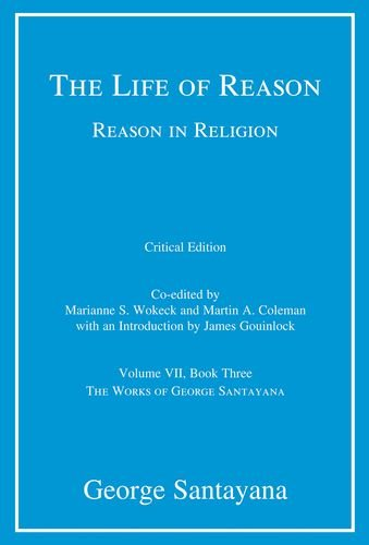 The Life of Reason or The Phases of Human Progress: Reason in Religion, Volume VII, Book Three (Works of George Santayana) (Volume 7)