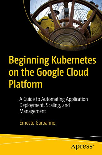 Beginning Kubernetes on the Google Cloud Platform: A Guide to Automating Application Deployment, Scaling, and Management (English Edition)