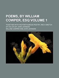 Poems, by William Cowper, Esq Volume 1; Together with His Posthumous Poetry, and a Sketch of His Life by John Johnson