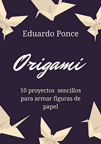 ORIGAMI 10 PROYECTOS SENCILLOS: aprende origami desde cero con ejemplos sencillos y concretos