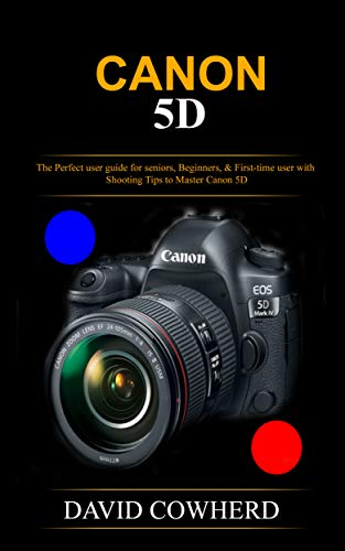 Canon 5D : The Perfect user guide for seniors, Beginners, &