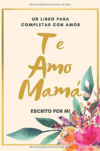 Te Amo Mama Un Libro para Completar con Amor: Escrito por Mi / Perfecto Regalo para Dia de Madres/ Regalo de Hijo(a) para Mama/ 6 x 9 in/ 40 Paginas a color floral (Spanish Edition) (Te Amo Pero Soy Feliz Sin Ti Frases)