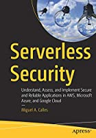 Serverless Security: Understand, Assess, and Implement Secure and Reliable Applications in AWS, Microsoft Azure, and Google Cloud Front Cover