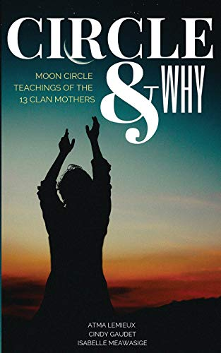 Circle & Why: Moon Circle Teachings of the 13 Clan Mothers
