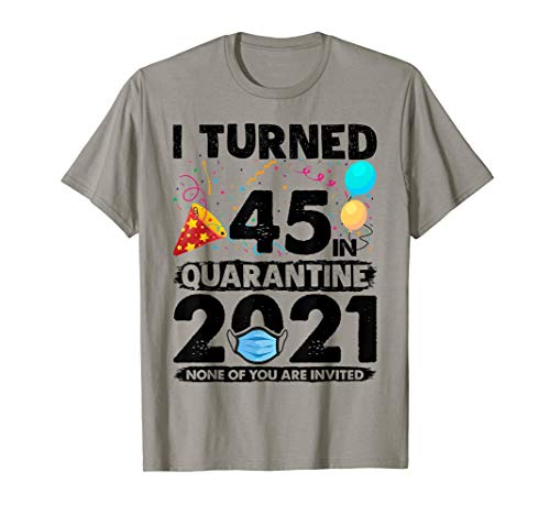 I Turned 45 In Quarantine 2021 Funny 45th Birthday Gift T-Shirt