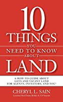10 Things You Need To Know About Land: A How-To Guide About Lots and Vacant Land for Agents, Investors, and You!