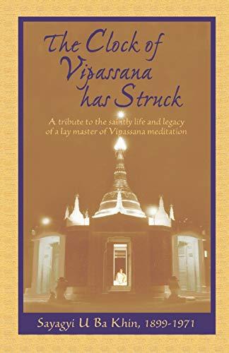 The Clock of Vipassana Has Struck: A tribute to the saintly life and legacy of a lay master of Vipassana meditation