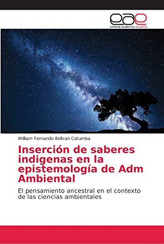 Inserción de saberes indigenas en la epistemología de Adm Ambiental: El pensamiento ancestral en el contexto de las ciencias ambientales