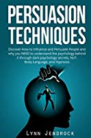 Persuasion Techniques: Discover How To Influence And Persuade People And Why You NEED To Understand The Psychology Behind it Through Dark Psychology Secrets, NLP, Body Language and Hypnosis.
