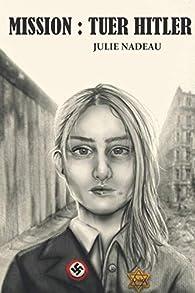 Mission : tuer Hitler par Julie Nadeau