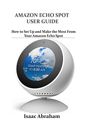 AMAZON ECHO SPOT USER GUIDE: How to Set Up and Make the Most From Your Amazon Echo Spot (English Edition)
