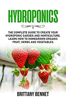 HYDROPONICS: The Complete Guide to Create your Hydroponic Garden and Horticulture. Learn How to Homegrown Organic Fruit, Herbs and Vegetables by [Brittany Bennet]