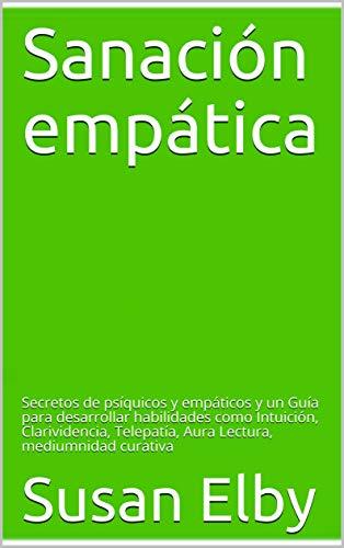 Sanación empática: Secretos de psíquicos y empáticos y un Guía para desarrollar habilidades como Intuición, Clarividencia, Telepatía, Aura Lectura, mediumnidad curativa (Spanish Edition)