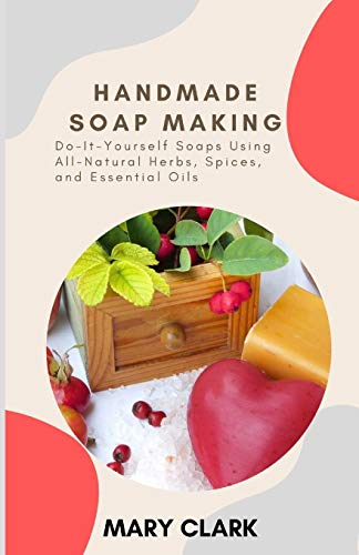 HANDMADE SOAP MAKING: Do-It-Yourself Soaps Using All-Natural Herbs, Spices, and Essential Oils