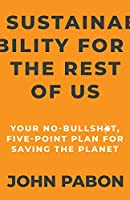 Sustainability for the Rest of Us: Your No-Bullshit, Five-Point Plan for Saving the Planet