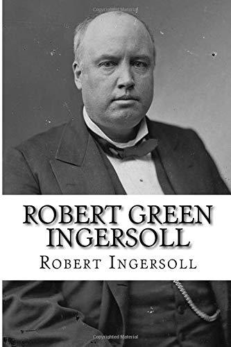 Robert Green Ingersoll: Why I Am An Agnostic